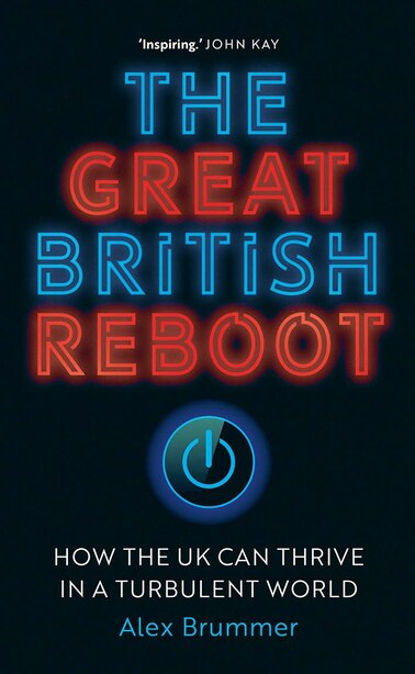 The Great British Reboot: How The Uk Can Thrive In A Turbulent World by Alex Brummer