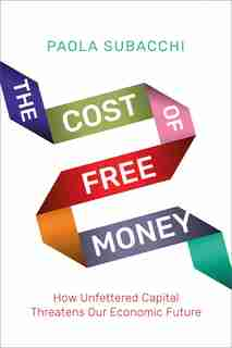 The Cost Of Free Money: How Unfettered Capital Threatens Our Economic Future by Paola Subacchi