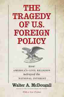 The Tragedy Of U.s. Foreign Policy: How America's Civil Religion Betrayed The National Interest by Walter A. McDougall
