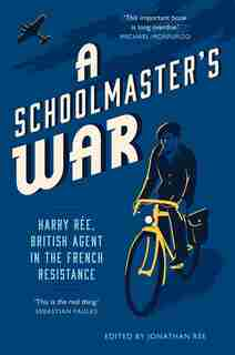 A Schoolmaster's War: Harry Ree, British Agent In The French Resistance by Jonathan Ree