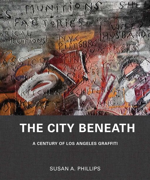 The City Beneath: A Century Of Los Angeles Graffiti by Susan A. Phillips