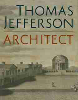 Thomas Jefferson, Architect: Palladian Models, Democratic Principles, And The Conflict Of Ideals by Lloyd DeWitt