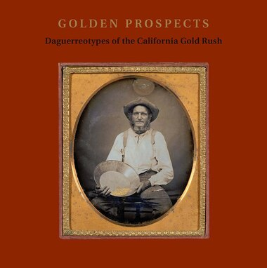 Golden Prospects: Daguerreotypes Of The California Gold Rush by Jane L. Aspinwall