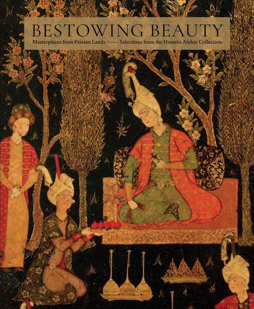 Bestowing Beauty: Masterpieces From Persian Lands-selections From The Hossein Afshar Collection by Aimée Froom