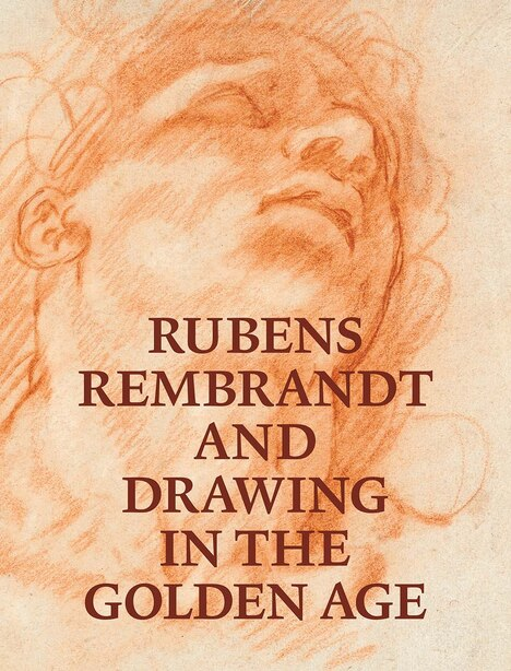Rubens, Rembrandt, And Drawing In The Golden Age by Victoria Sancho Lobis