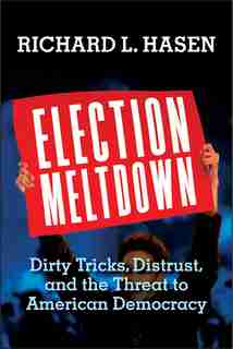 Election Meltdown: Dirty Tricks, Distrust, And The Threat To American Democracy by Richard L. Hasen