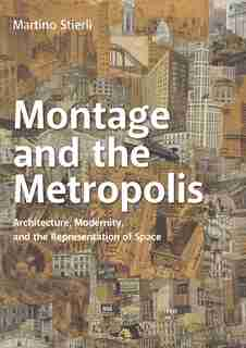 Montage And The Metropolis: Architecture, Modernity, And The Representation Of Space by Martino Stierli