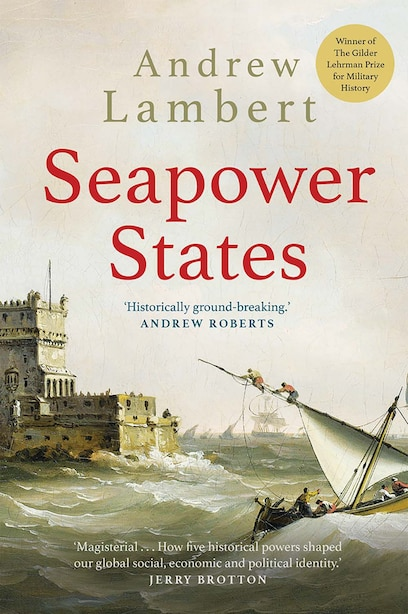 Seapower States: Maritime Culture, Continental Empires And The Conflict That Made The Modern World by Andrew Lambert