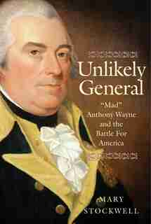 Unlikely General: Mad Anthony Wayne And The Battle For America by Mary Stockwell