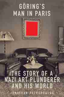 Goering's Man In Paris: The Story Of A Nazi Art Plunderer And His World by Jonathan Petropoulos