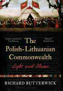 The Polish-lithuanian Commonwealth, 1733-1795: Light And Flame by Richard Butterwick