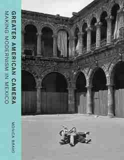 Greater American Camera: Making Modernism In Mexico by Monica Bravo