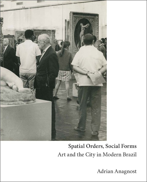 Spatial Orders, Social Forms: Art And The City In Modern Brazil by Adrian Anagnost