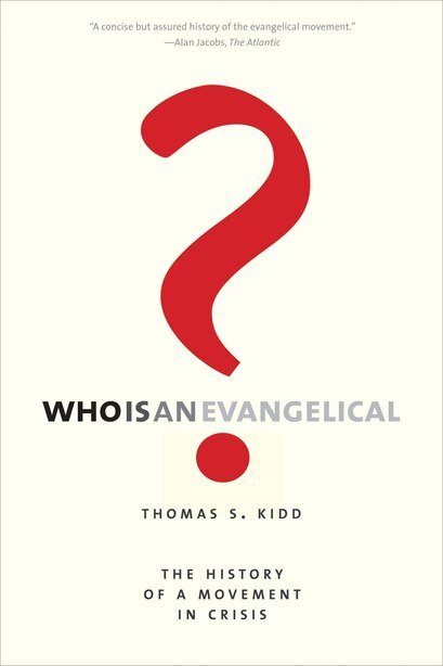 Who Is An Evangelical?: The History Of A Movement In Crisis by Thomas S. Kidd