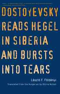 Dostoyevsky Reads Hegel In Siberia And Bursts Into Tears by Laszlo F. Foldenyi