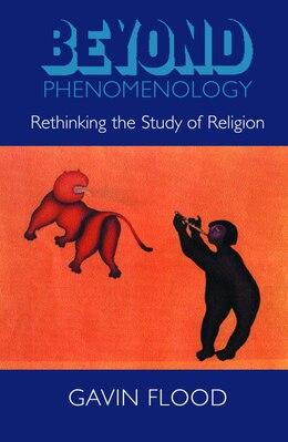 Book Beyond Phenomenology: Rethinking the Study of Religion by Gavin Flood