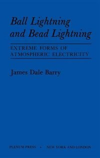 Book Ball Lightning and Bead Lightning: Extreme Forms of Atmospheric Electricity by James Barry