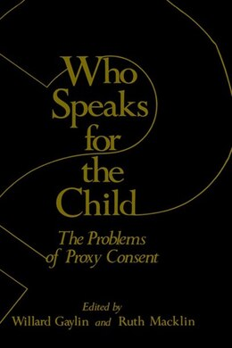Book Who Speaks For The Child?: The Problems Of Proxy Consent by Willard Gaylin