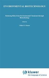 Book Environmental Biotechnology: Reducing Risks from Environmental Chemicals through Biotechnology by Gilbert S. Omenn