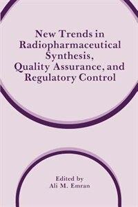 Book New Trends in Radiopharmaceutical Synthesis, Quality Assurance, and Regulatory Control by Ali M. Emran