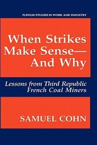 Book When Strikes Make Sense-And Why: Lessons from Third Republic French Coal Miners by Samuel Cohn