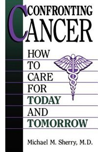 Book Confronting Cancer: How To Care For Today And Tomorrow by Michael M. Sherry