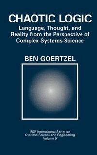 Book Chaotic Logic: Language, Thought, And Reality From The Perspective Of Complex Systems Science by Ben Goertzel