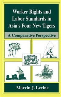 Book Worker Rights and Labor Standards in Asia's Four New Tigers: A Comparative Perspective by Marvin J. Levine