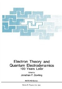 Book Electron Theory and Quantum Electrodynamics: 100 Years Later by Jonathan P. Dowling