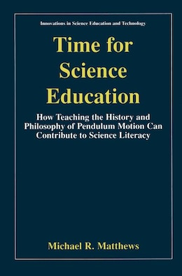 Book Time for Science Education: How Teaching the History and Philosophy of Pendulum Motion can… by Michael R. Matthews