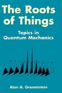 Book The Roots Of Things: Topics In Quantum Mechanics by Alan A. Grometstein