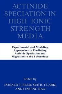 Book Actinide Speciation in High Ionic Strength Media: Experimental and Modeling Approaches to… by Donald T. Reed