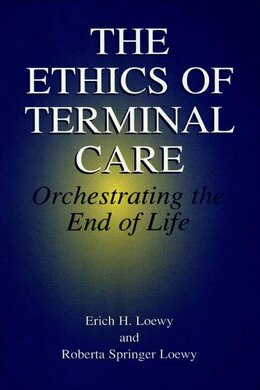 Book The Ethics of Terminal Care: Orchestrating the End of Life by Erich E.H. Loewy