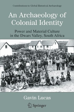 Book An Archaeology of Colonial Identity: Power and Material Culture in the Dwars Valley, South Africa by Gavin Lucas