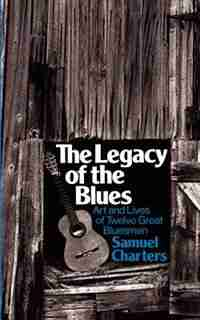 The Legacy Of The Blues: Art And Lives Of Twelve Great Bluesmen by Samuel B. Charters