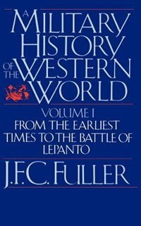 Book A Military History Of The Western World, Vol. I: From The Earliest Times To The Battle Of Lepanto by J. F. C. Fuller