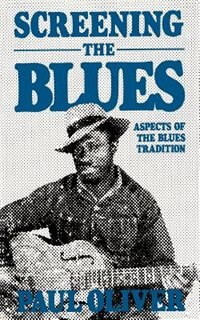 Screening The Blues: Aspects Of The Blues Tradition by Paul Oliver