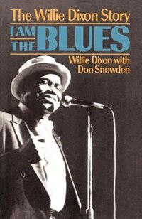 I Am The Blues: The Willie Dixon Story by Willie Dixon