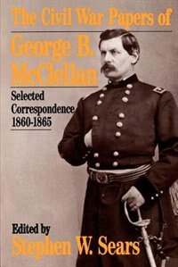 Book The Civil War Papers Of George B. Mcclellan: Selected Correspondence, 1860-1865 by Stephen W. Sears