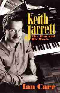 Keith Jarrett: The Man And His Music by Ian Carr