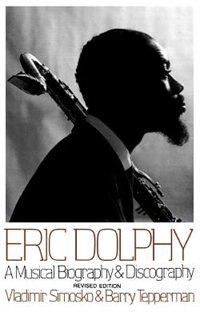 Eric Dolphy: A Musical Biography And Discography by Vladimir Simosko