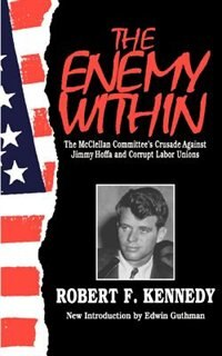 Book The Enemy Within: The Mcclellan Committee's Crusade Against Jimmy Hoffa And Corrupt Labor Unions by Robert F. Kennedy