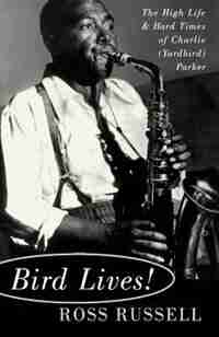 Bird Lives!: The High Life And Hard Times Of Charlie (yardbird) Parker by Ross Russell