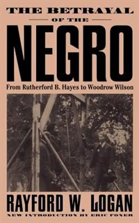 The Betrayal Of The Negro: From Rutherford B. Hayes To Woodrow Wilson by Rayford W. Logan
