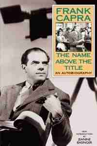 The Name Above The Title: An Autobiography by Frank Capra