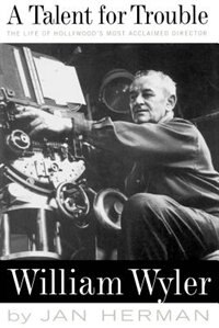 A Talent For Trouble: The Life Of Hollywood's Most Acclaimed Director, William Wyler by Jan Herman