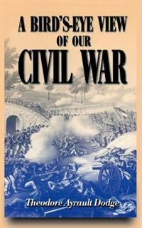 Book A Bird's-eye View Of Our Civil War by Theodore Ayrault Dodge