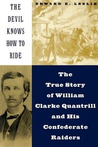 Book The Devil Knows How To Ride: The True Story Of William Clarke Quantril And His Confederate Raiders by Edward E. Leslie