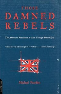 Book Those Damned Rebels: The American Revolution As Seen Through British Eyes by Michael Pearson
