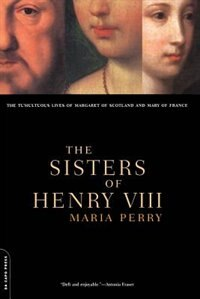 Book The Sisters Of Henry Viii: The Tumultuous Lives Of Margaret Of Scotland And Mary Of France by Maria Perry
